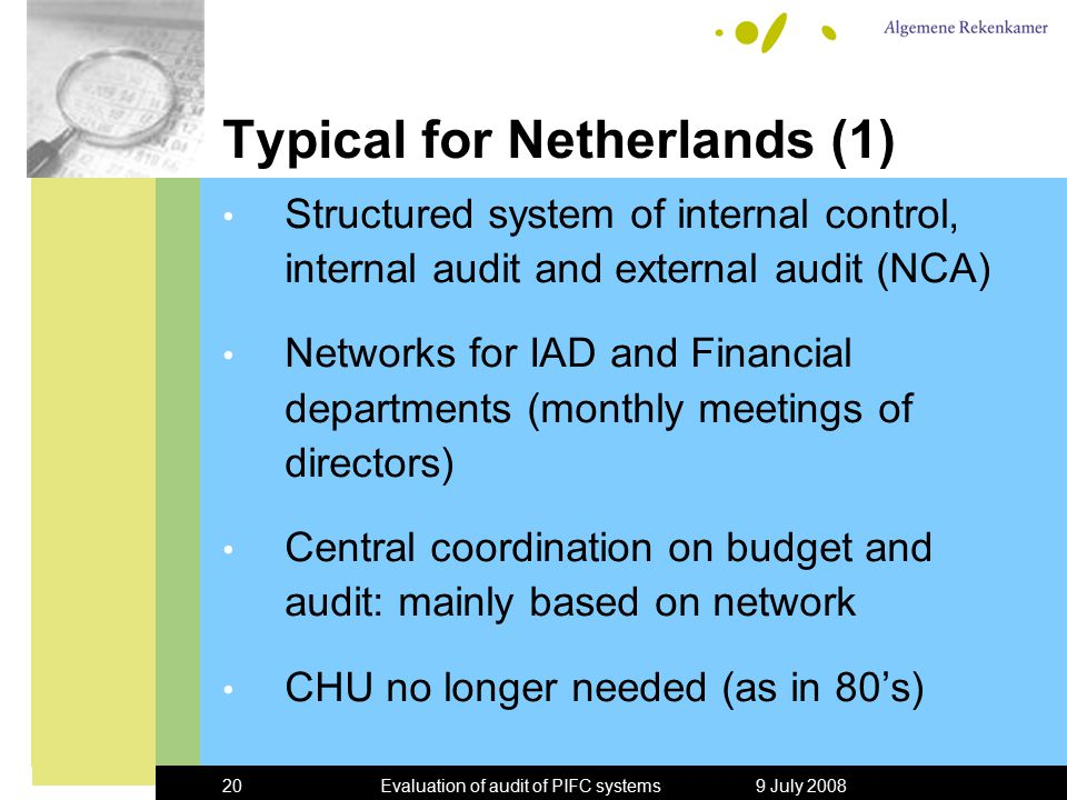 9 July 2008Evaluation of audit of PIFC systems20 Typical for Netherlands (1) Structured system of internal control, internal audit and external audit (NCA) Networks for IAD and Financial departments (monthly meetings of directors) Central coordination on budget and audit: mainly based on network CHU no longer needed (as in 80's)