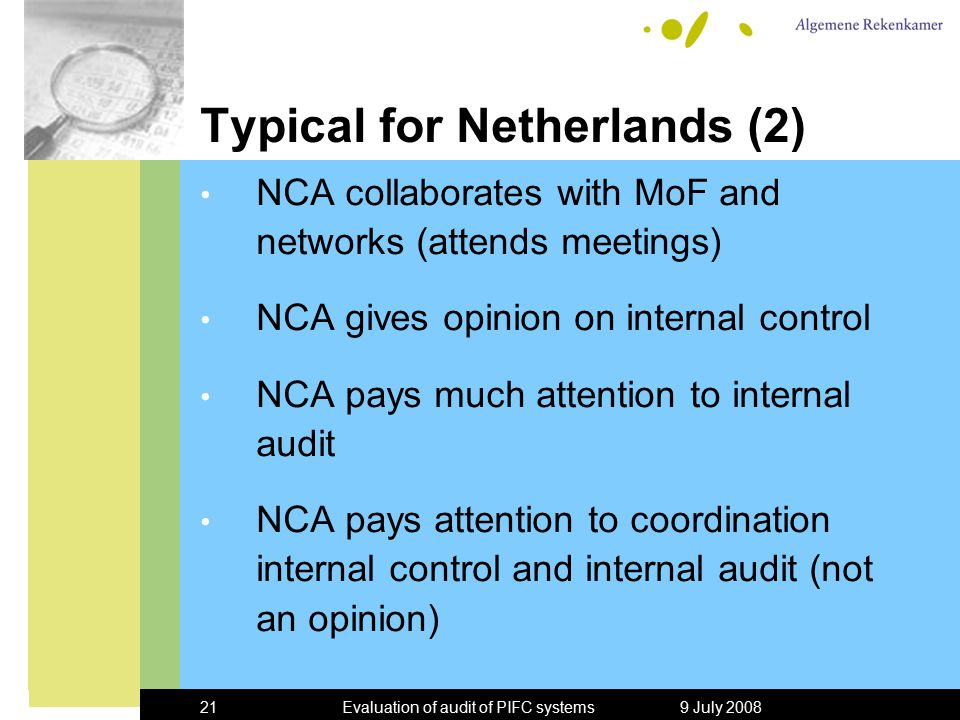 9 July 2008Evaluation of audit of PIFC systems21 Typical for Netherlands (2) NCA collaborates with MoF and networks (attends meetings) NCA gives opinion on internal control NCA pays much attention to internal audit NCA pays attention to coordination internal control and internal audit (not an opinion)