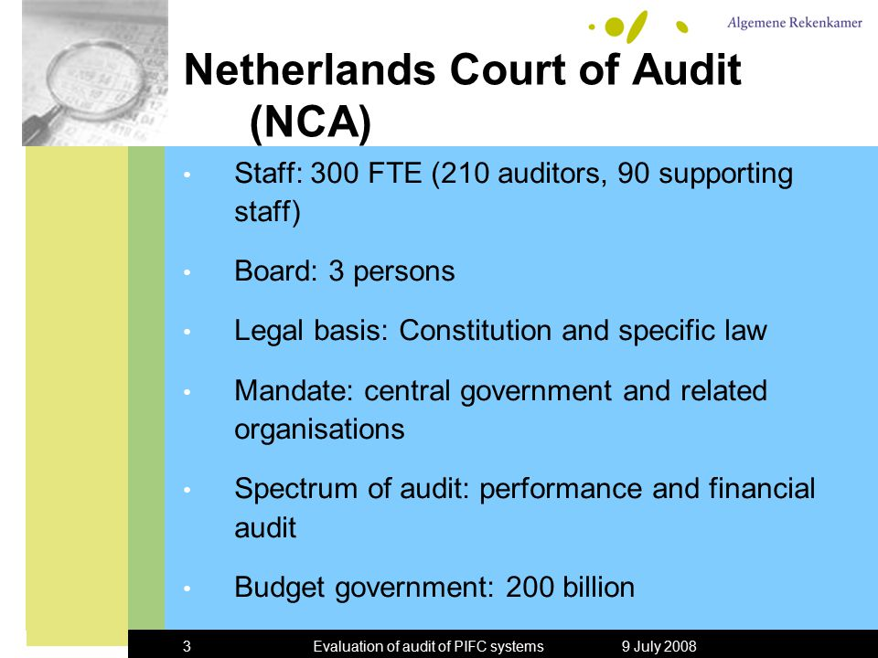 9 July 2008Evaluation of audit of PIFC systems3 Netherlands Court of Audit (NCA) Staff: 300 FTE (210 auditors, 90 supporting staff) Board: 3 persons Legal basis: Constitution and specific law Mandate: central government and related organisations Spectrum of audit: performance and financial audit Budget government: 200 billion