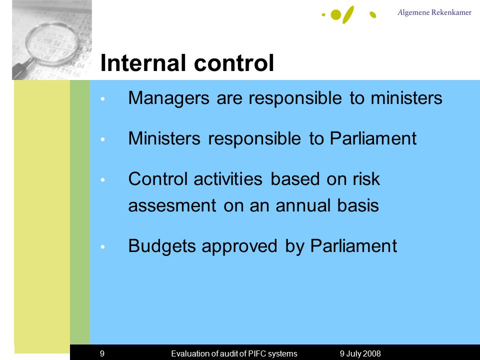 9 July 2008Evaluation of audit of PIFC systems9 Internal control Managers are responsible to ministers Ministers responsible to Parliament Control activities based on risk assesment on an annual basis Budgets approved by Parliament