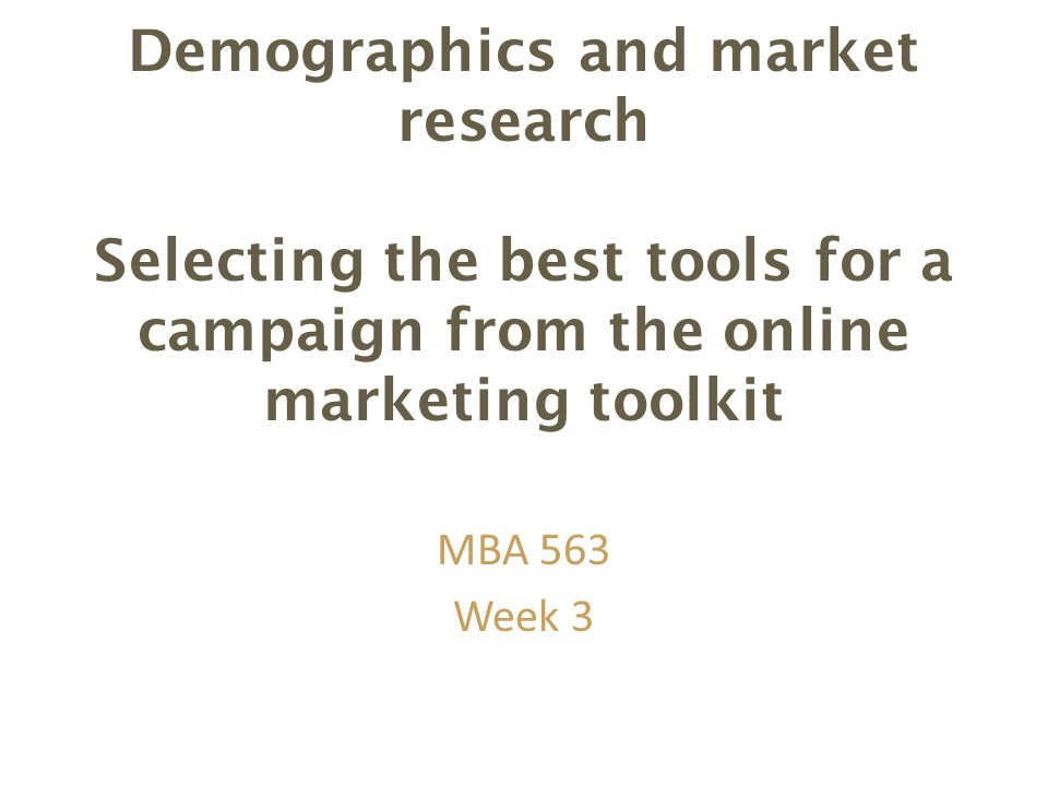 Demographics and market research Selecting the best tools for a campaign from the online marketing toolkit MBA 563 Week 3