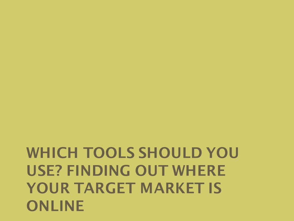 WHICH TOOLS SHOULD YOU USE FINDING OUT WHERE YOUR TARGET MARKET IS ONLINE