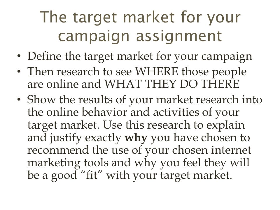 The target market for your campaign assignment Define the target market for your campaign Then research to see WHERE those people are online and WHAT THEY DO THERE Show the results of your market research into the online behavior and activities of your target market.