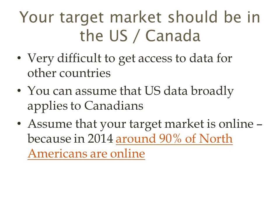 Your target market should be in the US / Canada Very difficult to get access to data for other countries You can assume that US data broadly applies to Canadians Assume that your target market is online – because in 2014 around 90% of North Americans are onlinearound 90% of North Americans are online