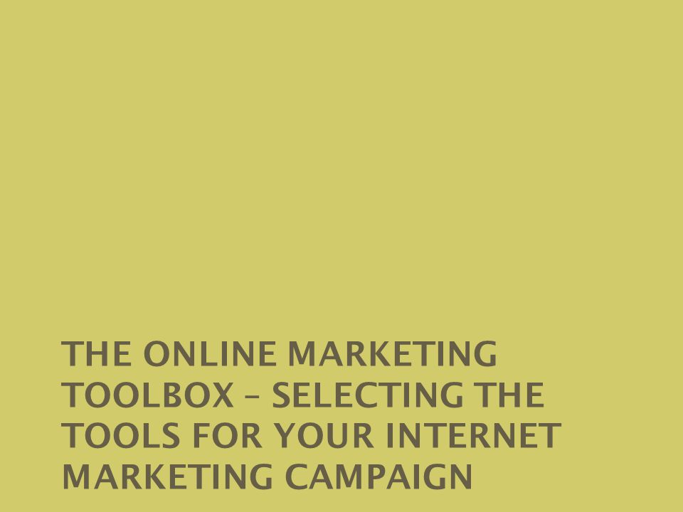 THE ONLINE MARKETING TOOLBOX – SELECTING THE TOOLS FOR YOUR INTERNET MARKETING CAMPAIGN