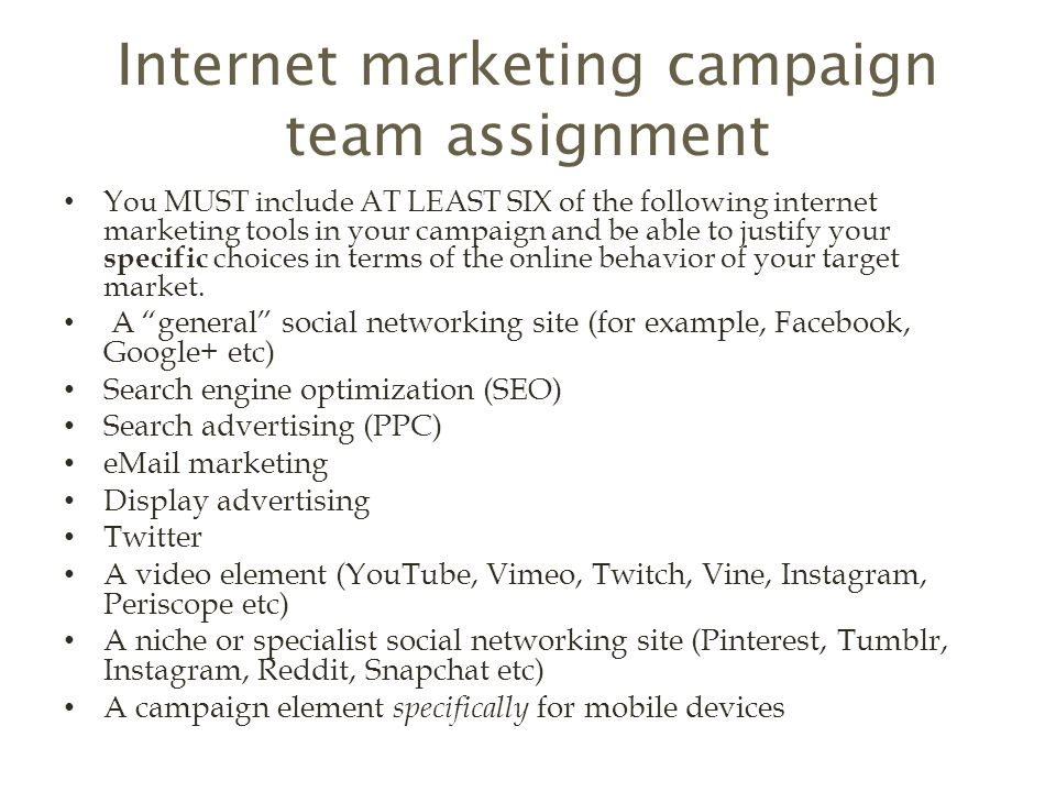 Internet marketing campaign team assignment You MUST include AT LEAST SIX of the following internet marketing tools in your campaign and be able to justify your specific choices in terms of the online behavior of your target market.