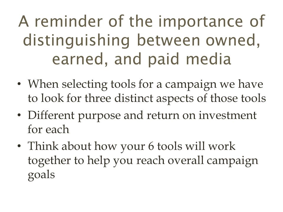 A reminder of the importance of distinguishing between owned, earned, and paid media When selecting tools for a campaign we have to look for three distinct aspects of those tools Different purpose and return on investment for each Think about how your 6 tools will work together to help you reach overall campaign goals