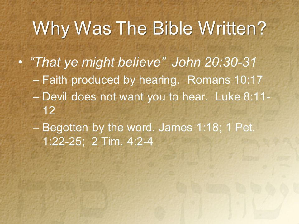 Why Was The Bible Written. That ye might believe John 20:30-31 –Faith produced by hearing.