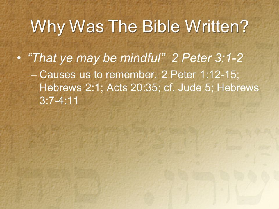 Why Was The Bible Written. That ye may be mindful 2 Peter 3:1-2 –Causes us to remember.