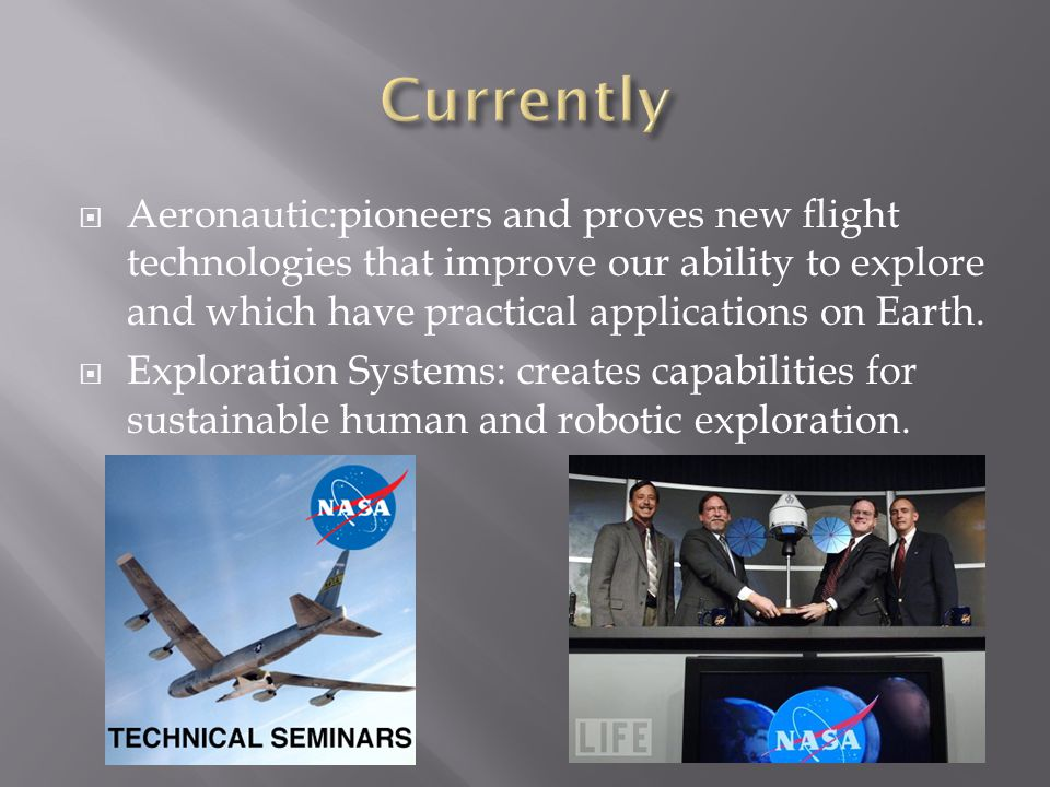  Aeronautic:pioneers and proves new flight technologies that improve our ability to explore and which have practical applications on Earth.