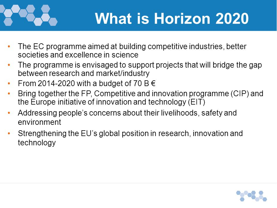 The EC programme aimed at building competitive industries, better societies and excellence in science The programme is envisaged to support projects that will bridge the gap between research and market/industry From with a budget of 70 B € Bring together the FP, Competitive and innovation programme (CIP) and the Europe initiative of innovation and technology (EIT) Addressing people's concerns about their livelihoods, safety and environment Strengthening the EU's global position in research, innovation and technology What is Horizon 2020