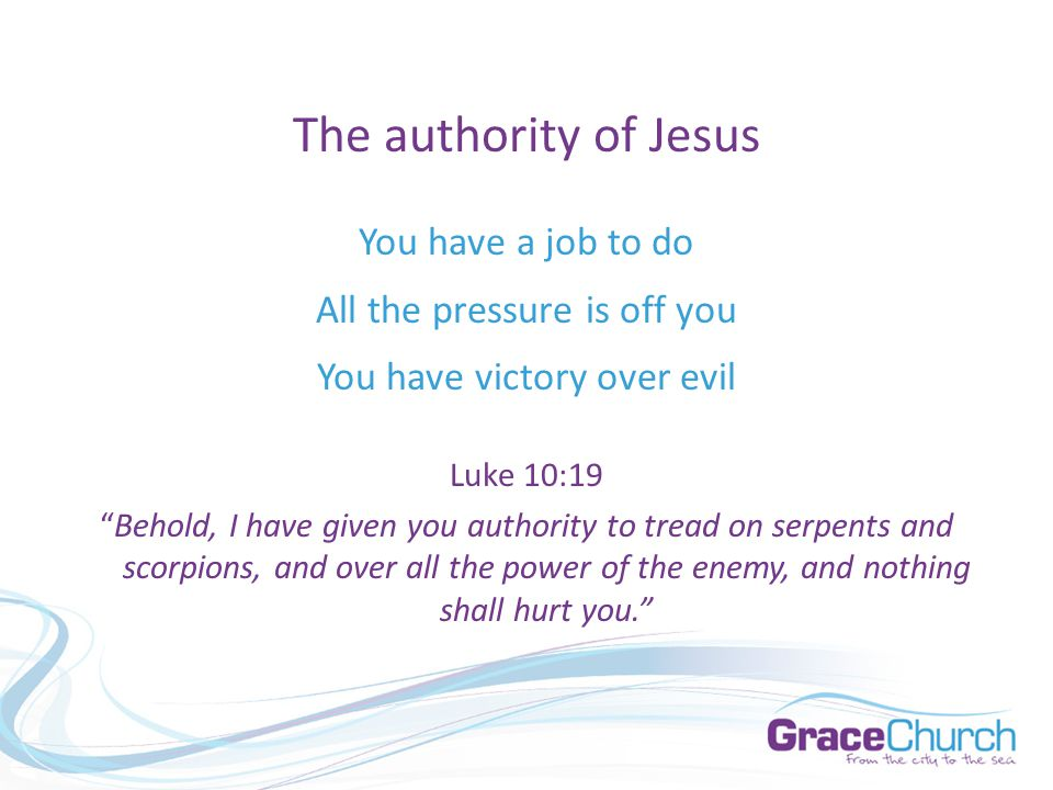 The authority of Jesus You have a job to do All the pressure is off you You have victory over evil Luke 10:19 Behold, I have given you authority to tread on serpents and scorpions, and over all the power of the enemy, and nothing shall hurt you.