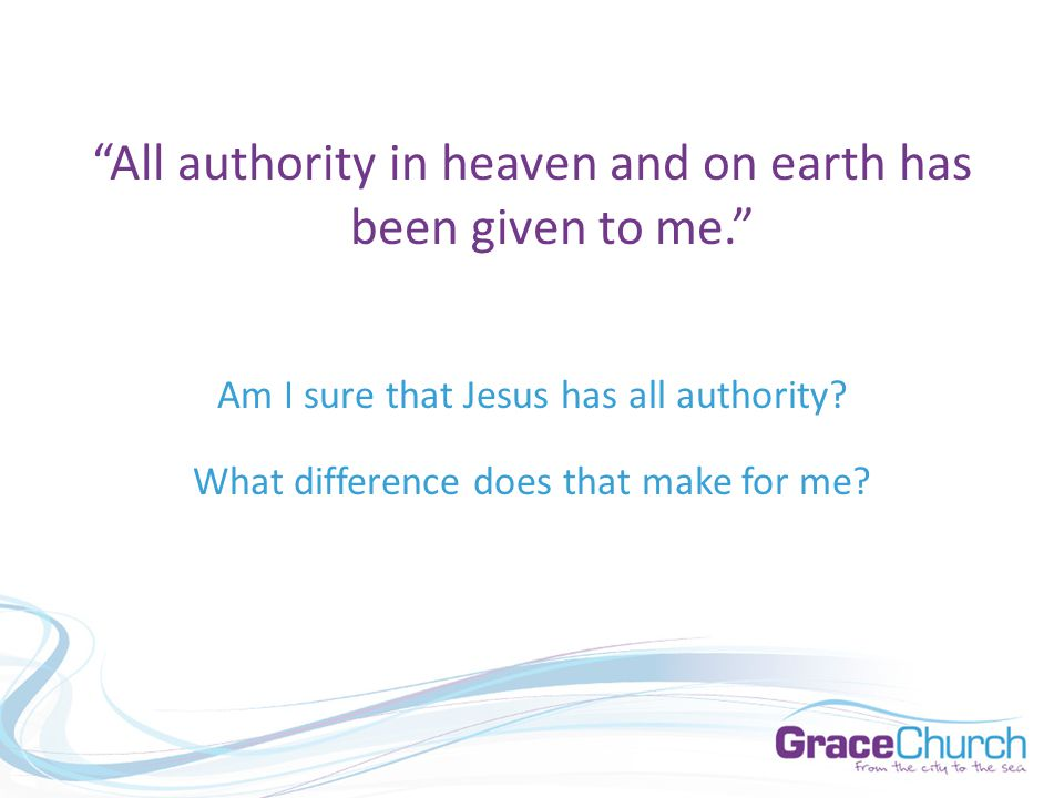 All authority in heaven and on earth has been given to me. Am I sure that Jesus has all authority.