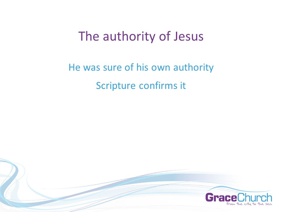 The authority of Jesus He was sure of his own authority Scripture confirms it