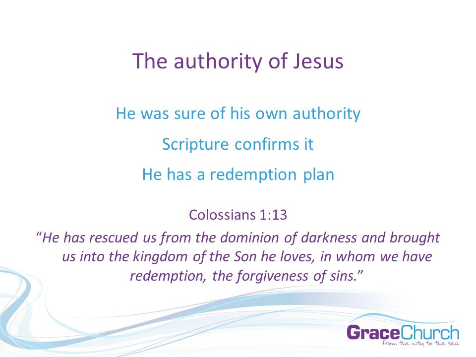 The authority of Jesus He was sure of his own authority Scripture confirms it He has a redemption plan Colossians 1:13 He has rescued us from the dominion of darkness and brought us into the kingdom of the Son he loves, in whom we have redemption, the forgiveness of sins.
