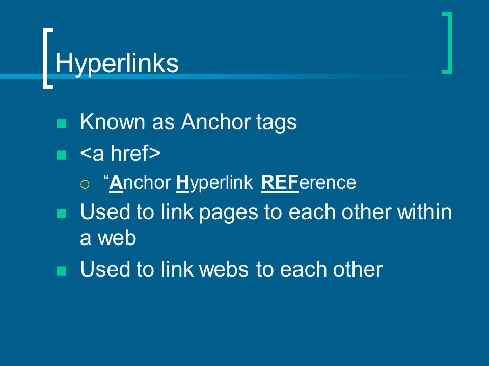 Hyperlinks Known as Anchor tags  Anchor Hyperlink REFerence Used to link pages to each other within a web Used to link webs to each other