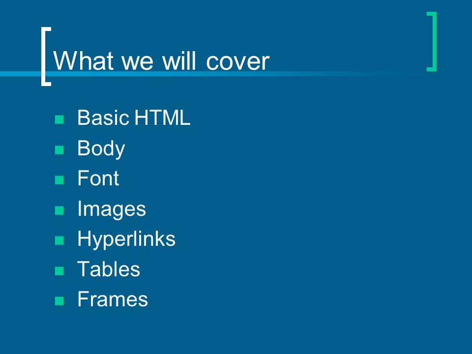 What we will cover Basic HTML Body Font Images Hyperlinks Tables Frames