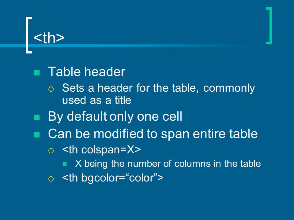 Table header  Sets a header for the table, commonly used as a title By default only one cell Can be modified to span entire table  X being the number of columns in the table 