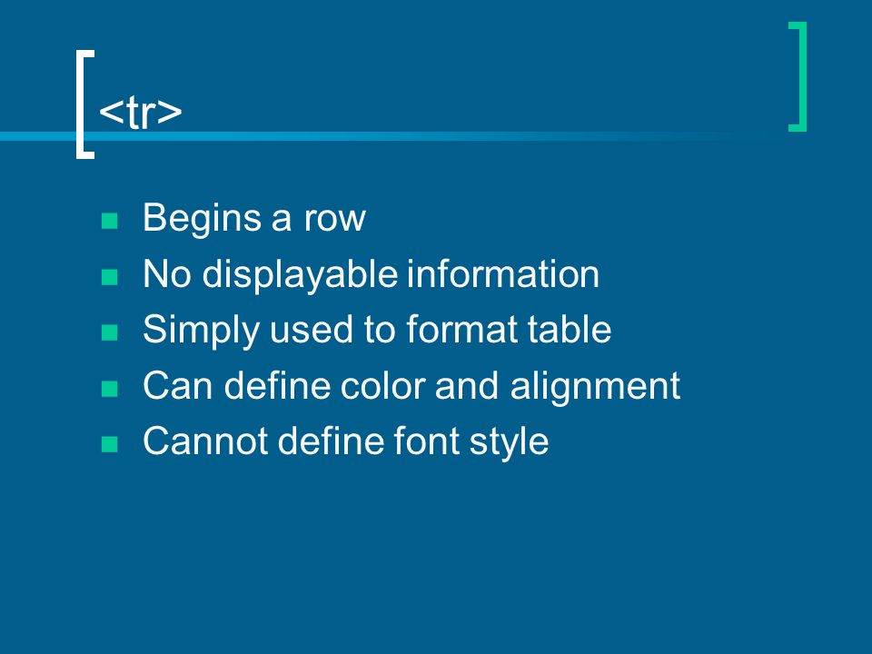 Begins a row No displayable information Simply used to format table Can define color and alignment Cannot define font style