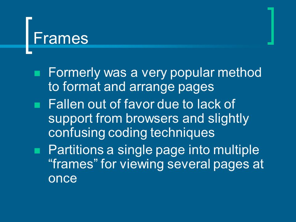 Frames Formerly was a very popular method to format and arrange pages Fallen out of favor due to lack of support from browsers and slightly confusing coding techniques Partitions a single page into multiple frames for viewing several pages at once