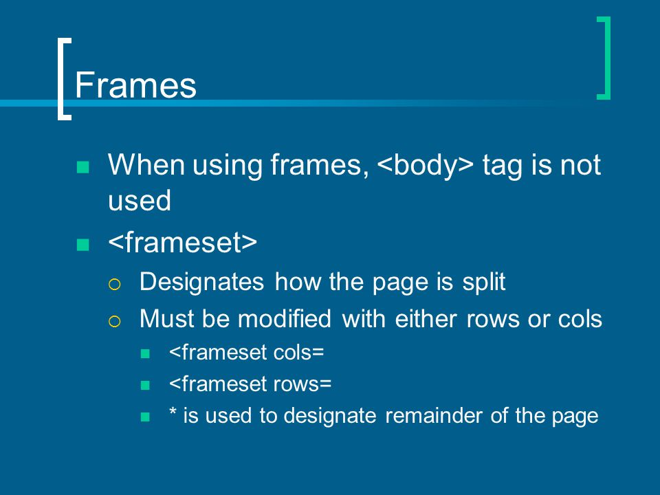 Frames When using frames, tag is not used  Designates how the page is split  Must be modified with either rows or cols <frameset cols= <frameset rows= * is used to designate remainder of the page