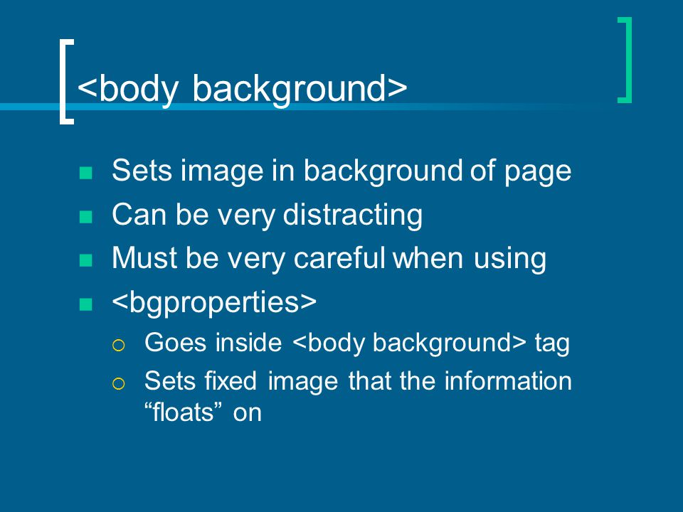 Sets image in background of page Can be very distracting Must be very careful when using  Goes inside tag  Sets fixed image that the information floats on