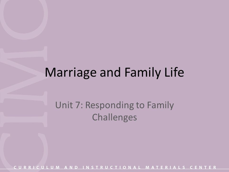 Marriage and Family Life Unit 7: Responding to Family Challenges