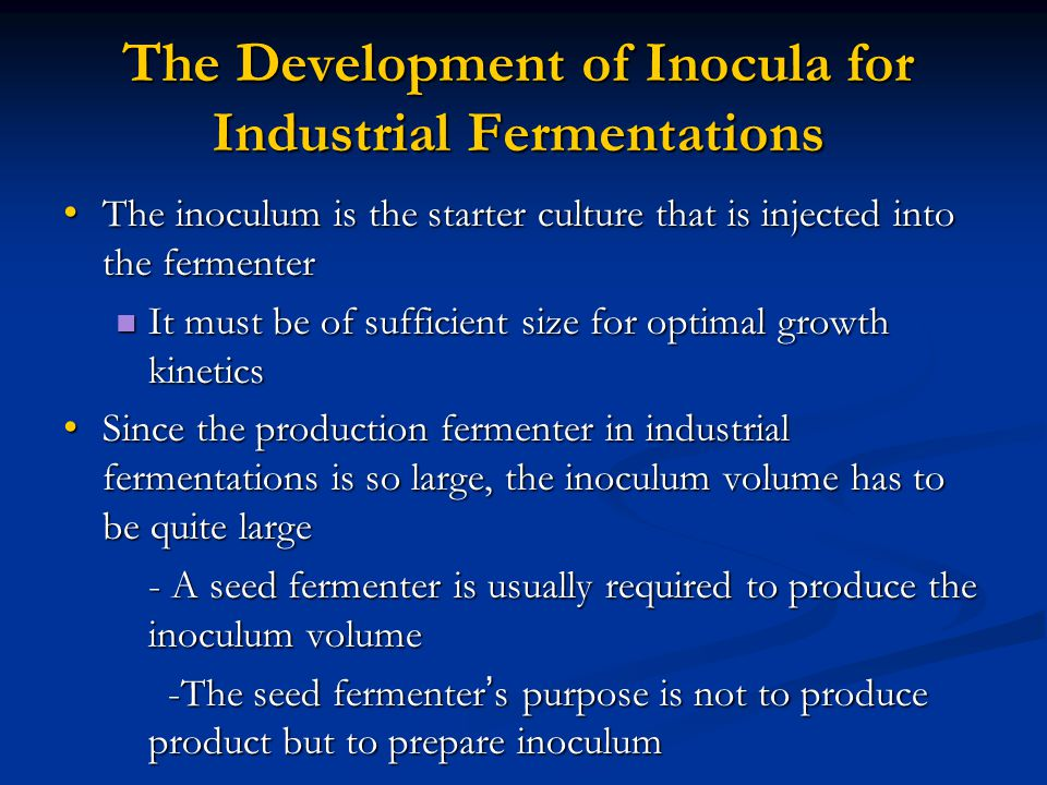 The Development of Inocula for Industrial Fermentations The inoculum is the starter culture that is injected into the fermenter The inoculum is the starter culture that is injected into the fermenter It must be of sufficient size for optimal growth kinetics It must be of sufficient size for optimal growth kinetics Since the production fermenter in industrial fermentations is so large, the inoculum volume has to be quite large Since the production fermenter in industrial fermentations is so large, the inoculum volume has to be quite large - A seed fermenter is usually required to produce the inoculum volume -The seed fermenter ' s purpose is not to produce product but to prepare inoculum