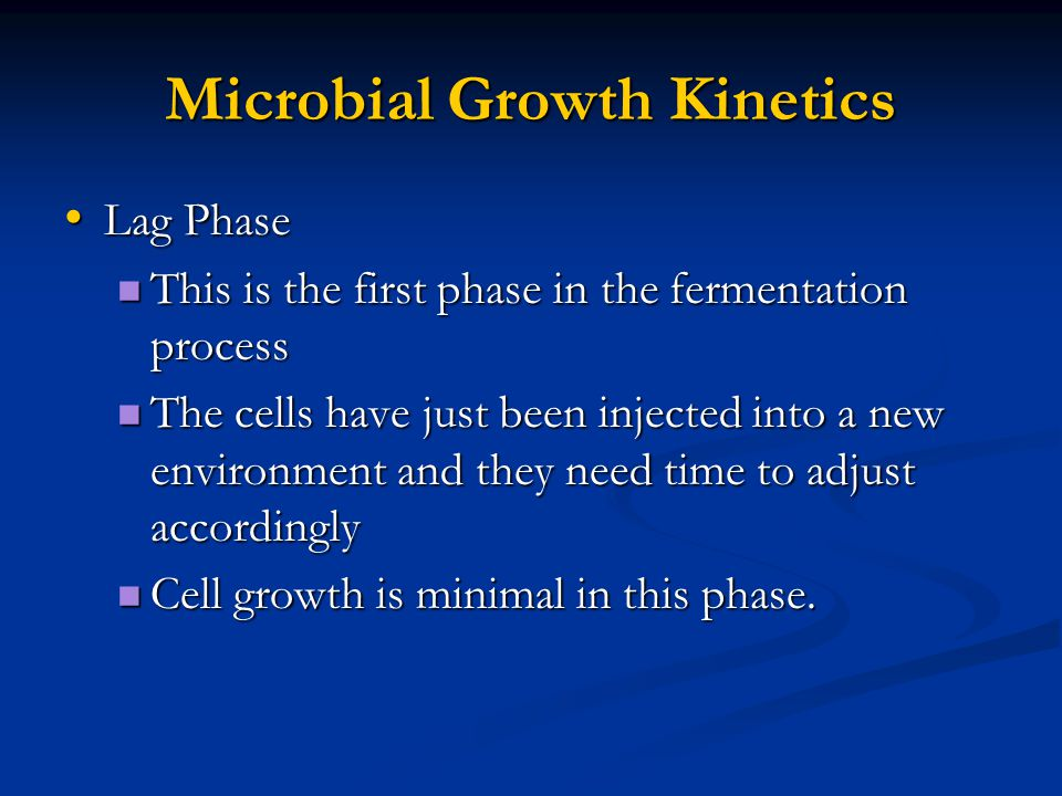 Microbial Growth Kinetics Lag Phase Lag Phase This is the first phase in the fermentation process This is the first phase in the fermentation process The cells have just been injected into a new environment and they need time to adjust accordingly The cells have just been injected into a new environment and they need time to adjust accordingly Cell growth is minimal in this phase.