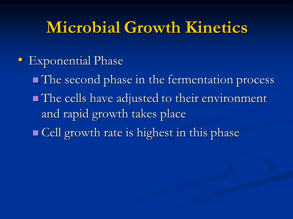 Microbial Growth Kinetics Exponential Phase Exponential Phase The second phase in the fermentation process The second phase in the fermentation process The cells have adjusted to their environment and rapid growth takes place The cells have adjusted to their environment and rapid growth takes place Cell growth rate is highest in this phase Cell growth rate is highest in this phase