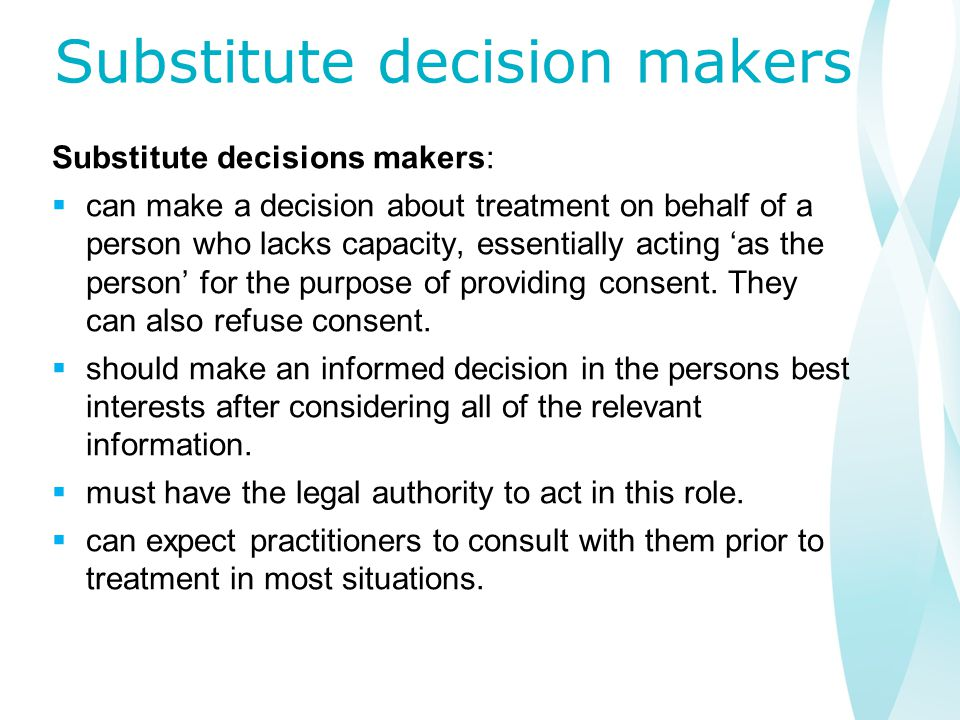 Substitute decision makers Substitute decisions makers:  can make a decision about treatment on behalf of a person who lacks capacity, essentially acting 'as the person' for the purpose of providing consent.