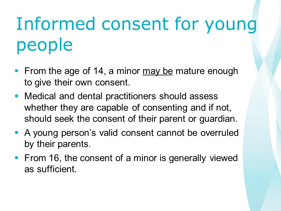 Informed consent for young people  From the age of 14, a minor may be mature enough to give their own consent.