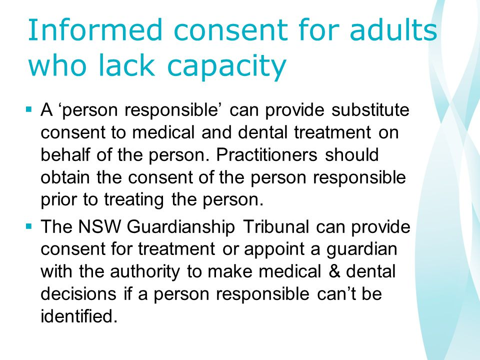 Informed consent for adults who lack capacity  A 'person responsible' can provide substitute consent to medical and dental treatment on behalf of the person.
