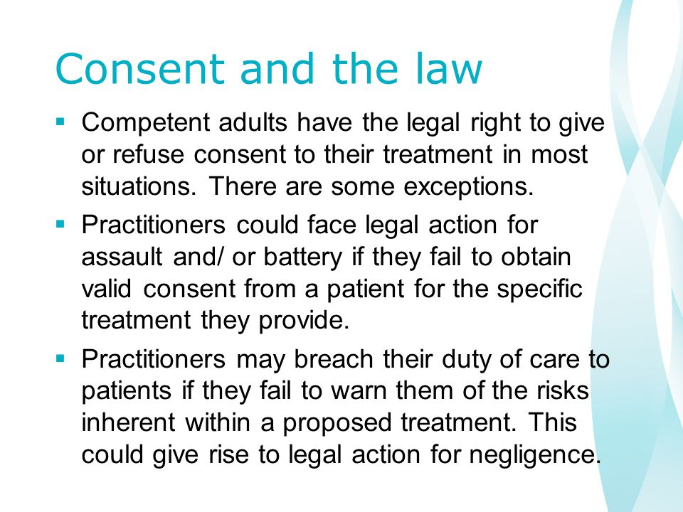 Consent and the law  Competent adults have the legal right to give or refuse consent to their treatment in most situations.
