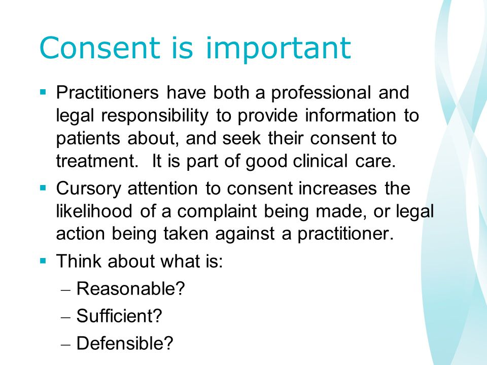 Consent is important  Practitioners have both a professional and legal responsibility to provide information to patients about, and seek their consent to treatment.