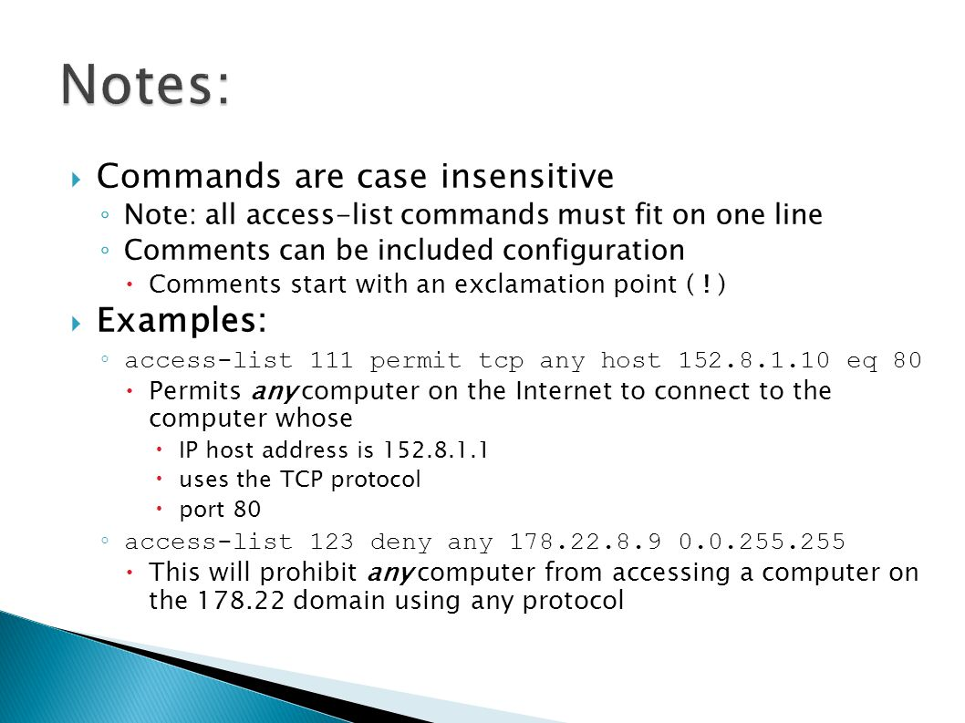  Commands are case insensitive ◦ Note: all access-list commands must fit on one line ◦ Comments can be included configuration  Comments start with an exclamation point ( .