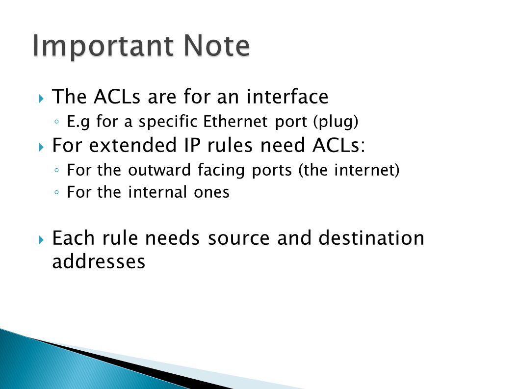  The ACLs are for an interface ◦ E.g for a specific Ethernet port (plug)  For extended IP rules need ACLs: ◦ For the outward facing ports (the internet) ◦ For the internal ones  Each rule needs source and destination addresses