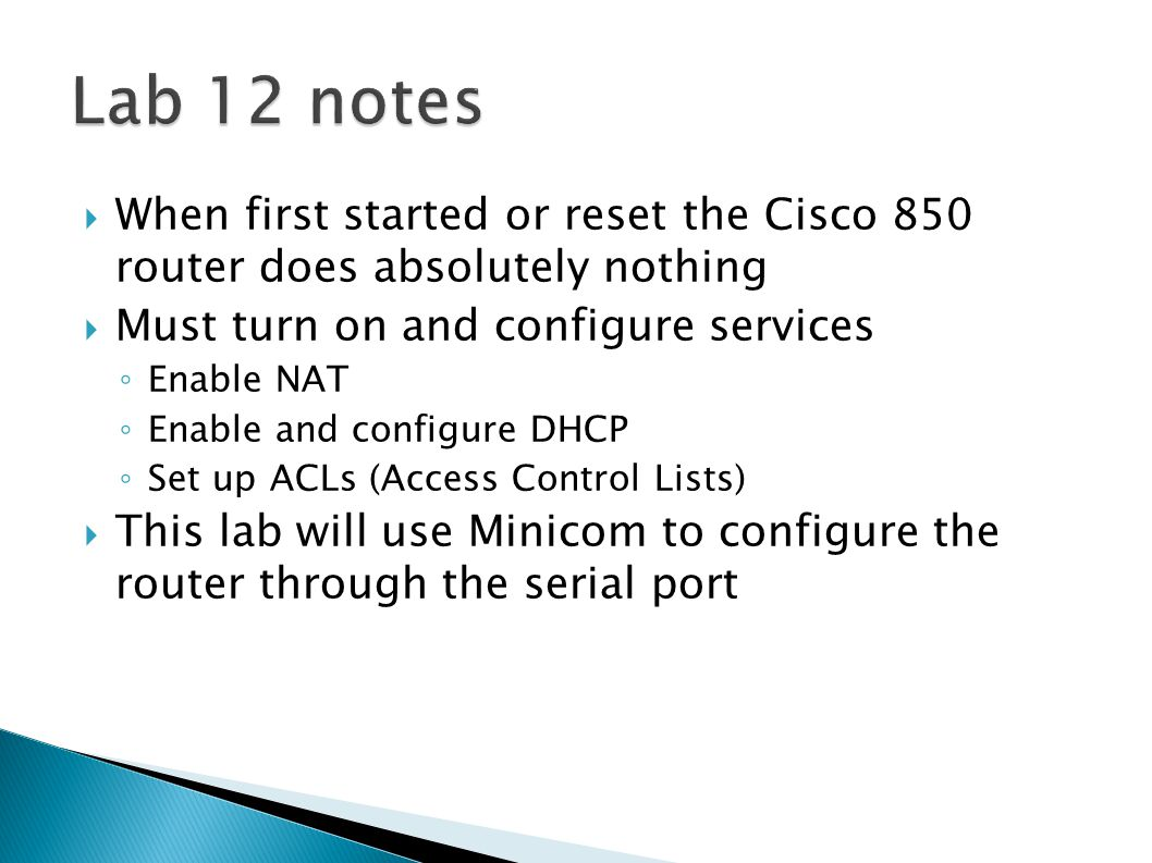  When first started or reset the Cisco 850 router does absolutely nothing  Must turn on and configure services ◦ Enable NAT ◦ Enable and configure DHCP ◦ Set up ACLs (Access Control Lists)  This lab will use Minicom to configure the router through the serial port