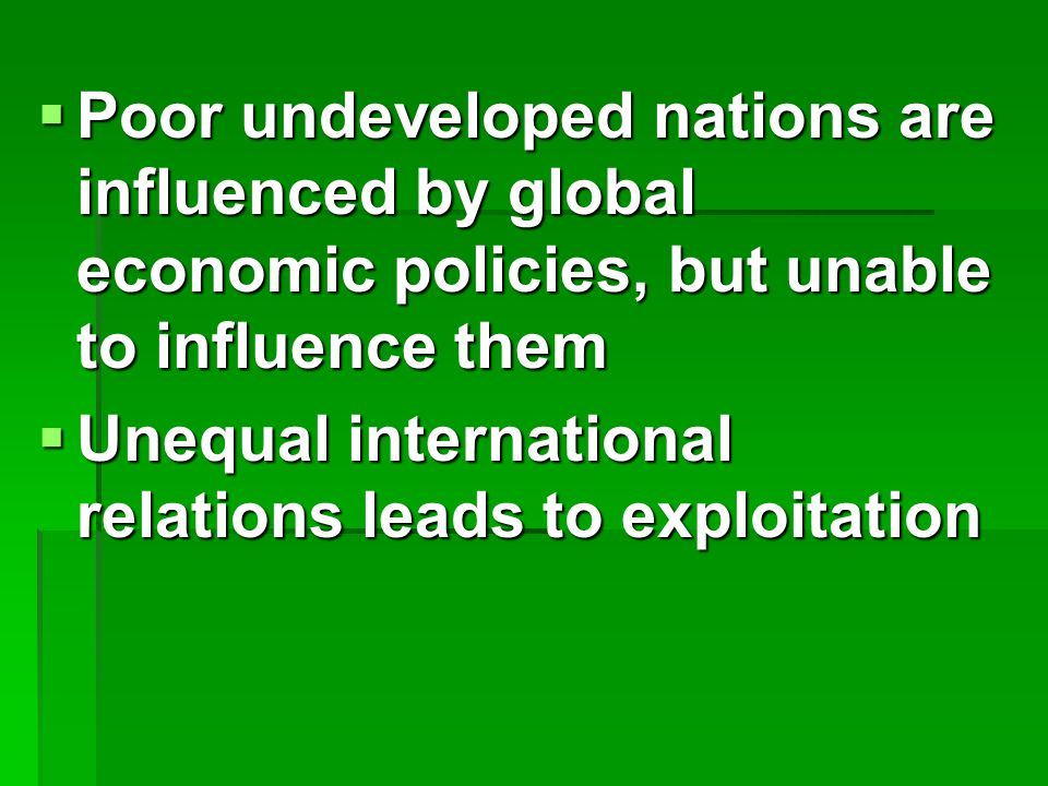  Poor undeveloped nations are influenced by global economic policies, but unable to influence them  Unequal international relations leads to exploitation