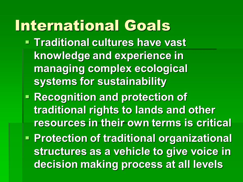 International Goals  Traditional cultures have vast knowledge and experience in managing complex ecological systems for sustainability  Recognition and protection of traditional rights to lands and other resources in their own terms is critical  Protection of traditional organizational structures as a vehicle to give voice in decision making process at all levels