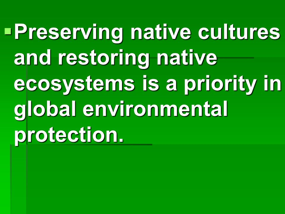  Preserving native cultures and restoring native ecosystems is a priority in global environmental protection.