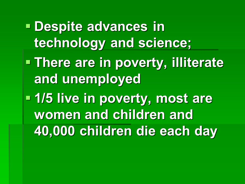  Despite advances in technology and science;  There are in poverty, illiterate and unemployed  1/5 live in poverty, most are women and children and 40,000 children die each day