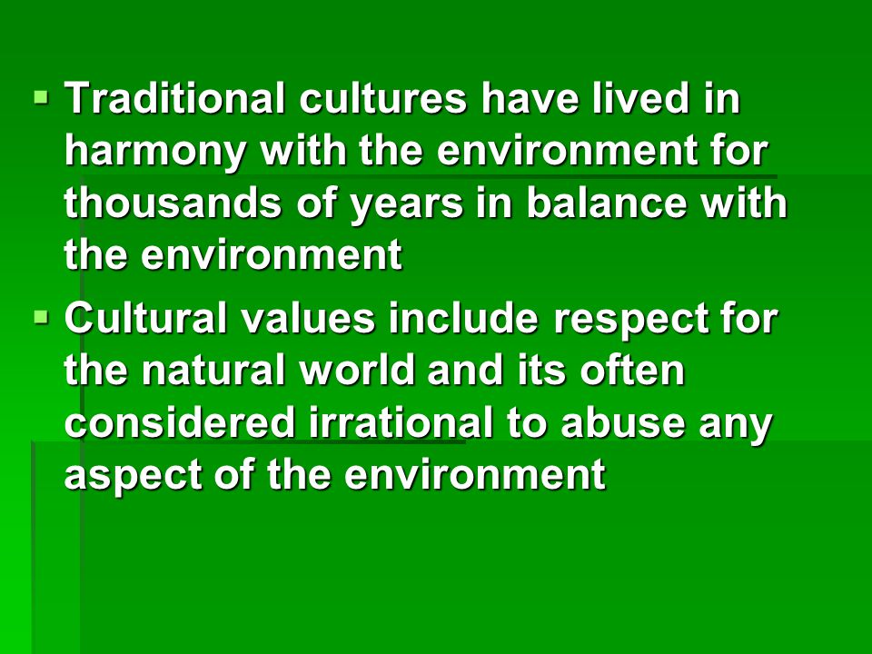  Traditional cultures have lived in harmony with the environment for thousands of years in balance with the environment  Cultural values include respect for the natural world and its often considered irrational to abuse any aspect of the environment