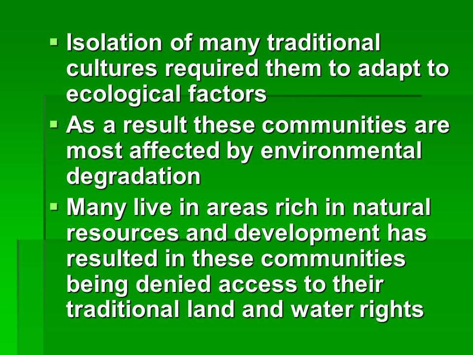  Isolation of many traditional cultures required them to adapt to ecological factors  As a result these communities are most affected by environmental degradation  Many live in areas rich in natural resources and development has resulted in these communities being denied access to their traditional land and water rights