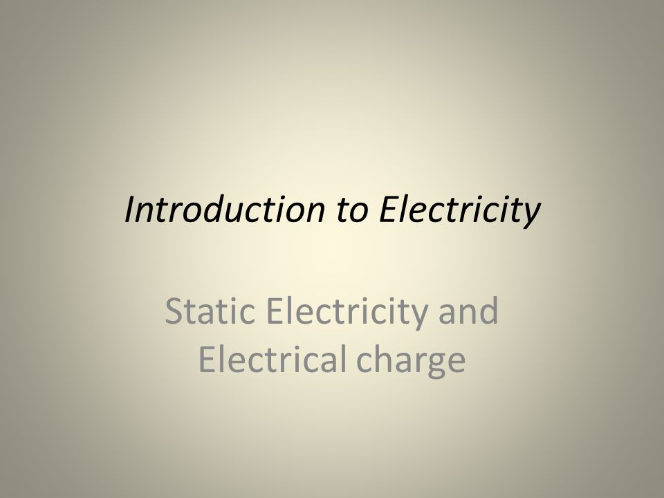 Introduction to Electricity Static Electricity and Electrical charge