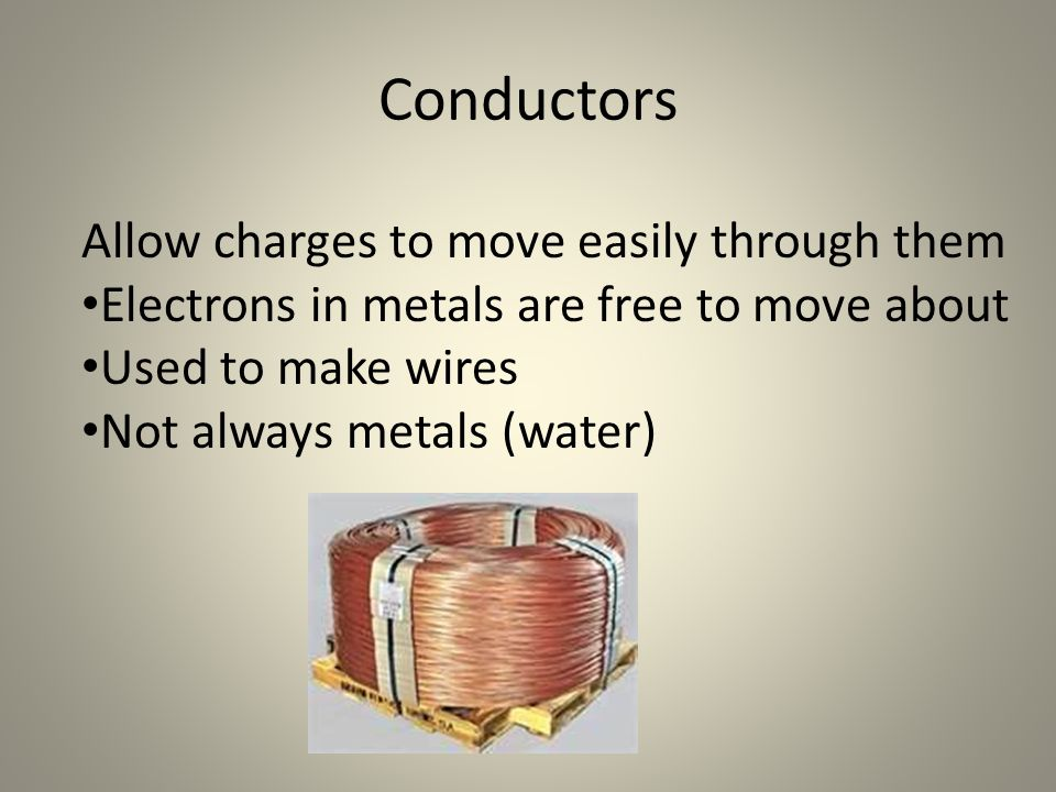 Conductors Allow charges to move easily through them Electrons in metals are free to move about Used to make wires Not always metals (water)