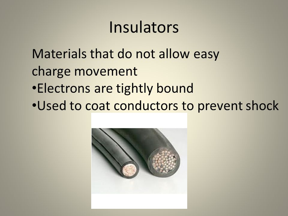Insulators Materials that do not allow easy charge movement Electrons are tightly bound Used to coat conductors to prevent shock