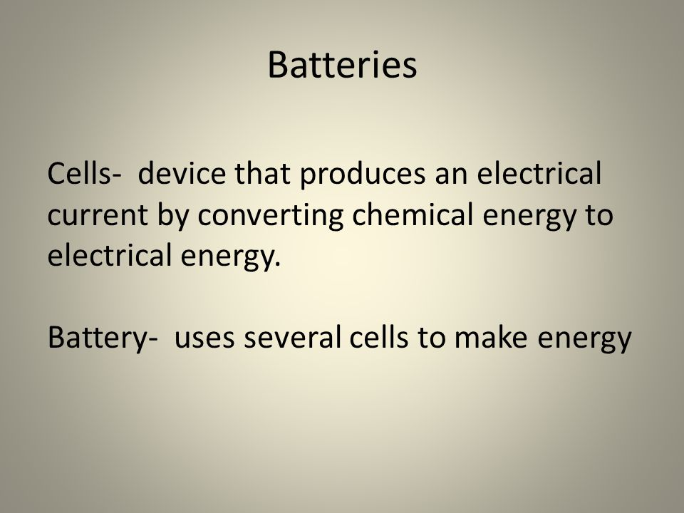 Batteries Cells- device that produces an electrical current by converting chemical energy to electrical energy.