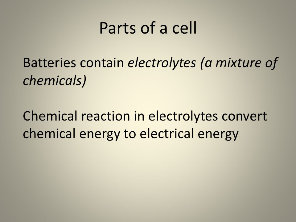 Parts of a cell Batteries contain electrolytes (a mixture of chemicals) Chemical reaction in electrolytes convert chemical energy to electrical energy