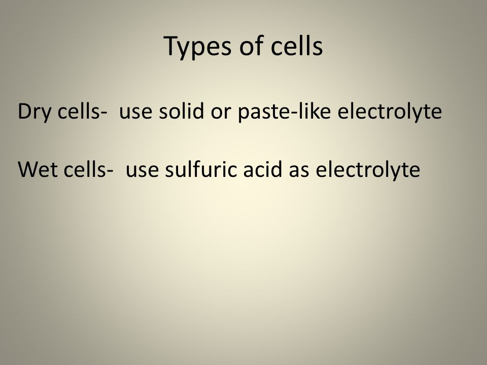 Types of cells Dry cells- use solid or paste-like electrolyte Wet cells- use sulfuric acid as electrolyte
